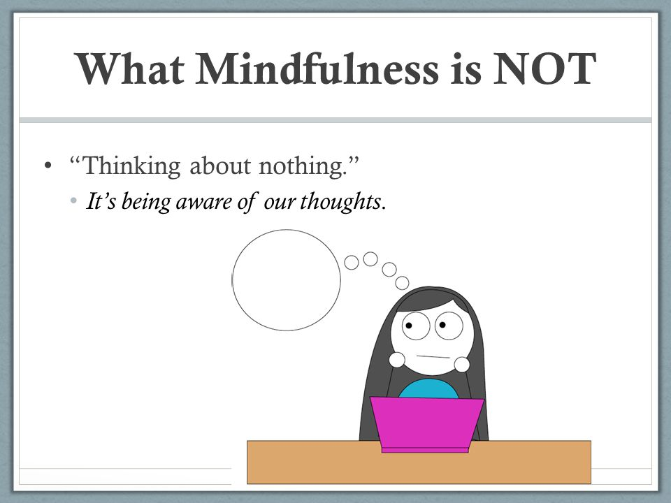 """What Mindfulness is NOT """"Thinking about nothing."""" It's being aware of our thoughts."""
