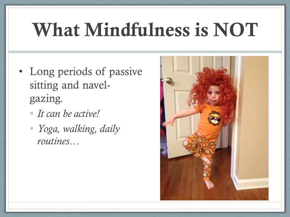 What Mindfulness is NOT Long periods of passive sitting and navel- gazing. It can be active! Yoga, walking, daily routines…