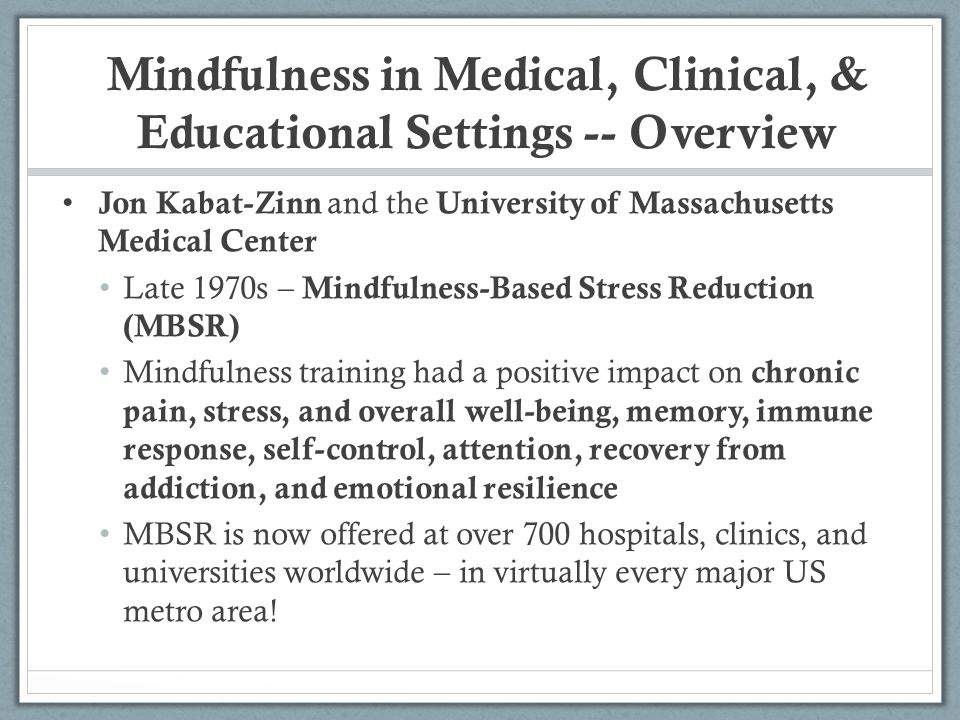 Mindfulness in Medical, Clinical, & Educational Settings -- Overview Jon Kabat-Zinn and the University of Massachusetts Medical Center Late 1970s – Mi