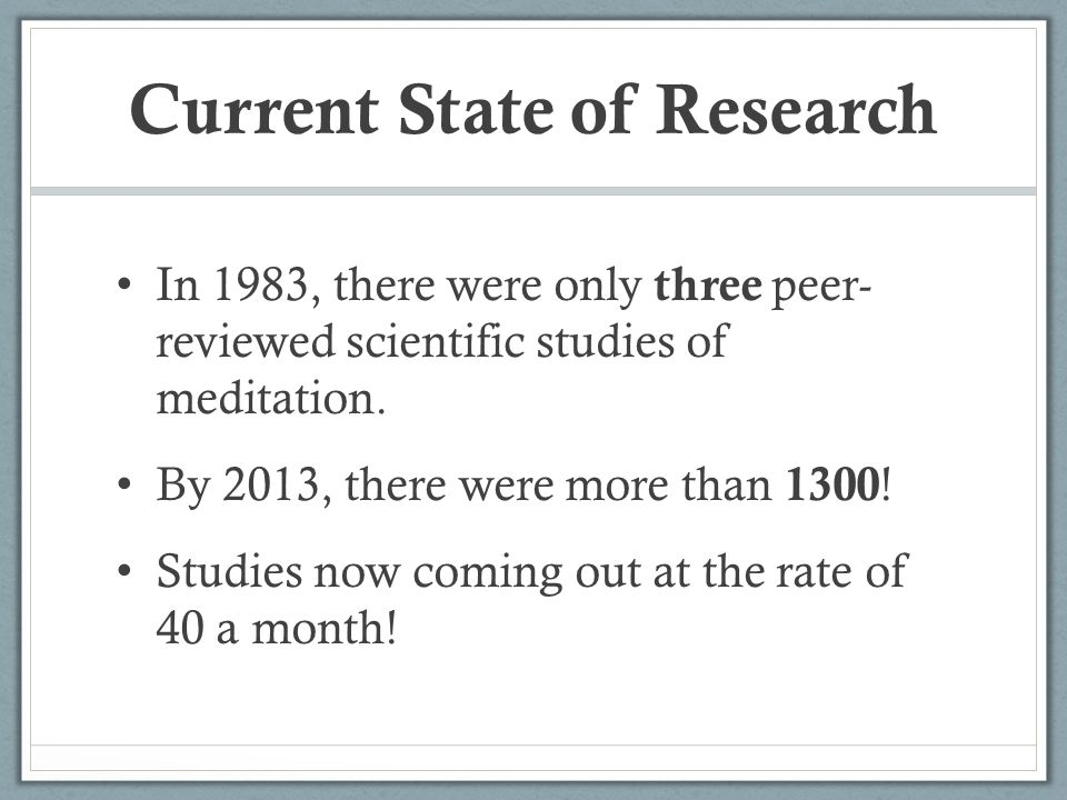 Current State of Research In 1983, there were only three peer- reviewed scientific studies of meditation. By 2013, there were more than 1300 ! Studies