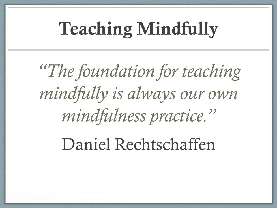 """Teaching Mindfully """"The foundation for teaching mindfully is always our own mindfulness practice."""" Daniel Rechtschaffen"""