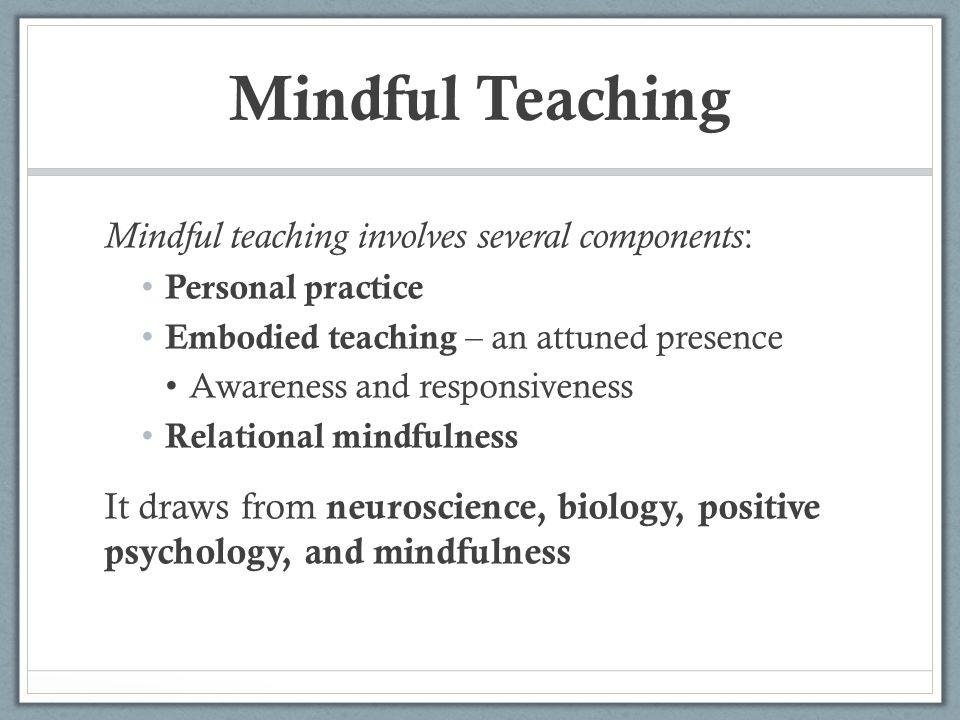 Mindful Teaching Mindful teaching involves several components : Personal practice Embodied teaching – an attuned presence Awareness and responsiveness