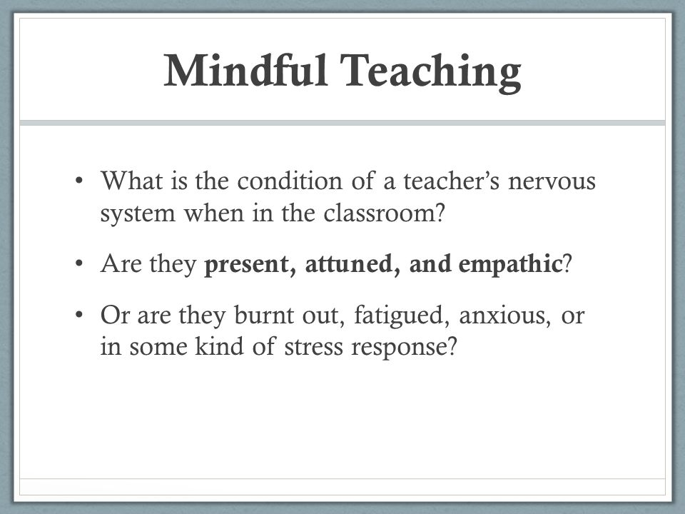 Mindful Teaching What is the condition of a teacher's nervous system when in the classroom? Are they present, attuned, and empathic ? Or are they burn