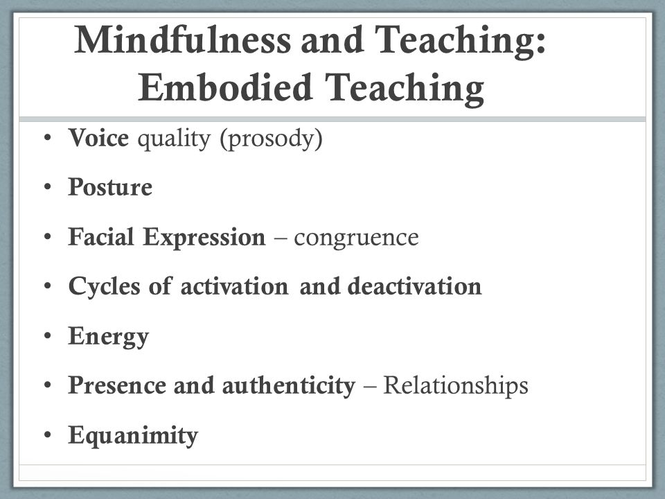 Mindfulness and Teaching: Embodied Teaching Voice quality (prosody) Posture Facial Expression – congruence Cycles of activation and deactivation Energ