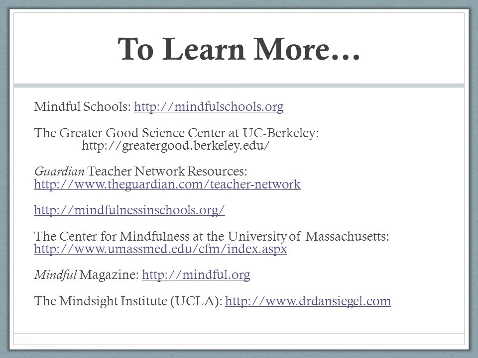 To Learn More… Mindful Schools: http://mindfulschools.orghttp://mindfulschools.org The Greater Good Science Center at UC-Berkeley: http://greatergood.