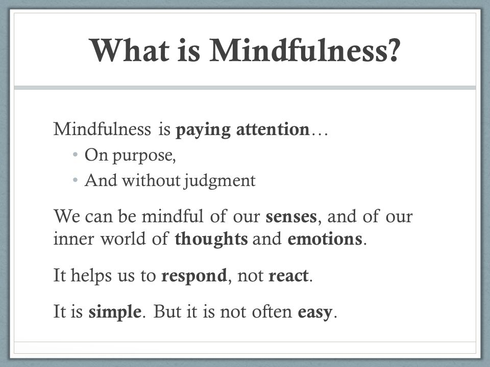 The Benefits of Mindfulness – For Students Improved attention, focus, and concentration Attentional stability is key to learning.