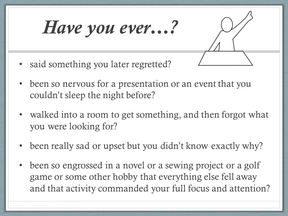 Have you ever…? said something you later regretted? been so nervous for a presentation or an event that you couldn't sleep the night before? walked in