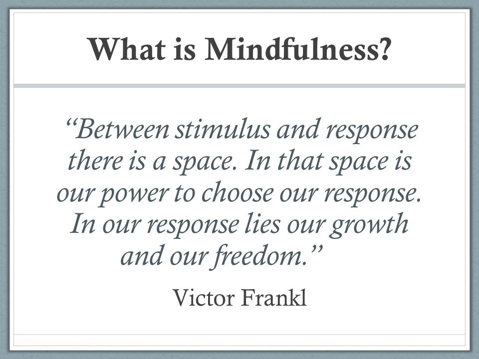 """What is Mindfulness? """"Between stimulus and response there is a space. In that space is our power to choose our response. In our response lies our grow"""