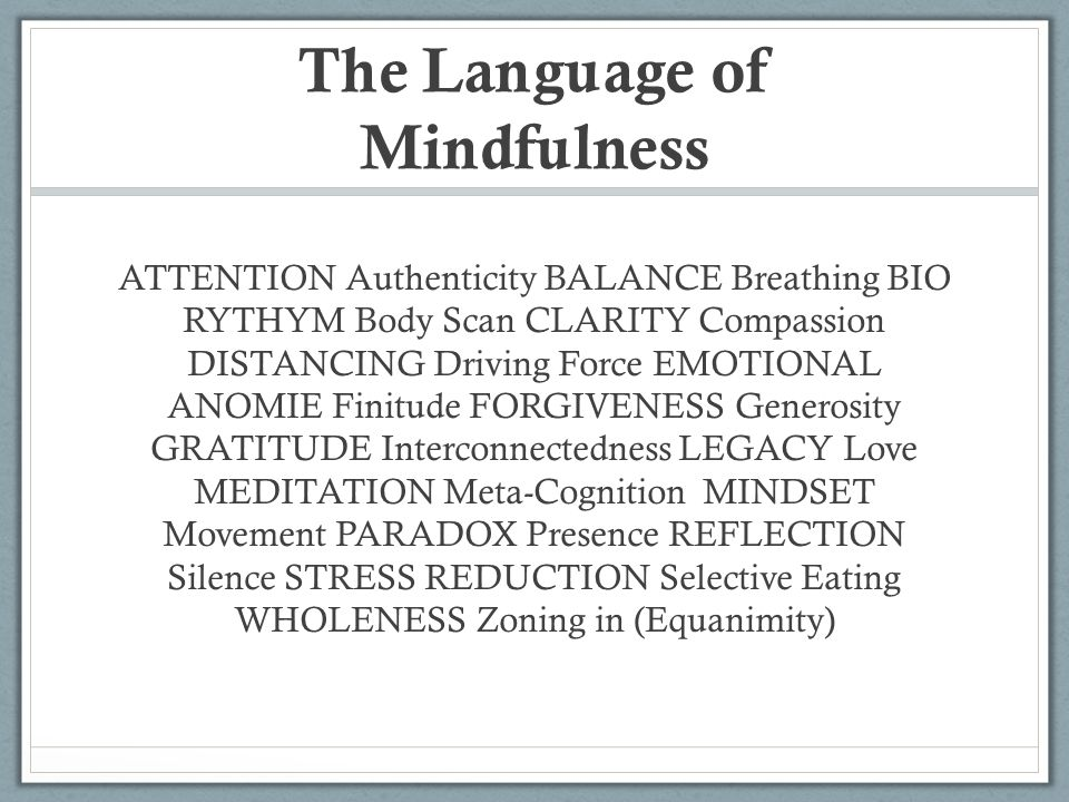 The Language of Mindfulness ATTENTION Authenticity BALANCE Breathing BIO RYTHYM Body Scan CLARITY Compassion DISTANCING Driving Force EMOTIONAL ANOMIE