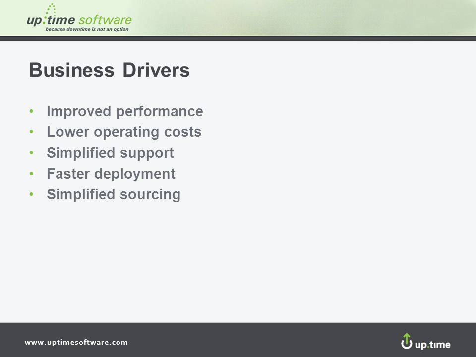 www.uptimesoftware.com Business Drivers Improved performance Lower operating costs Simplified support Faster deployment Simplified sourcing