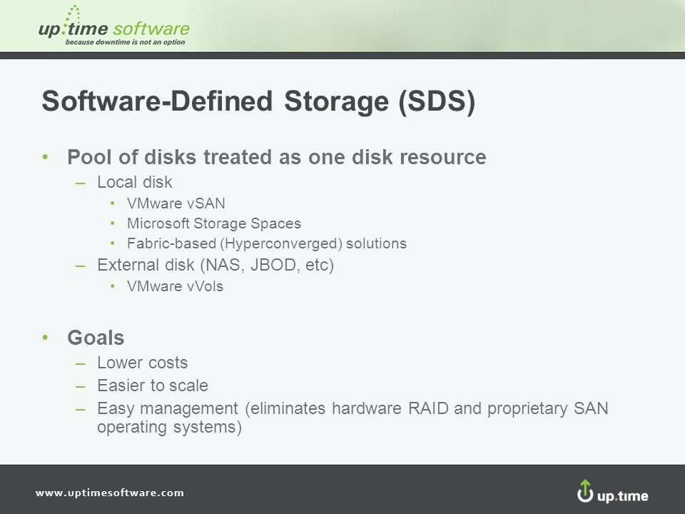 www.uptimesoftware.com Software-Defined Storage (SDS) Pool of disks treated as one disk resource –Local disk VMware vSAN Microsoft Storage Spaces Fabric-based (Hyperconverged) solutions –External disk (NAS, JBOD, etc) VMware vVols Goals –Lower costs –Easier to scale –Easy management (eliminates hardware RAID and proprietary SAN operating systems)