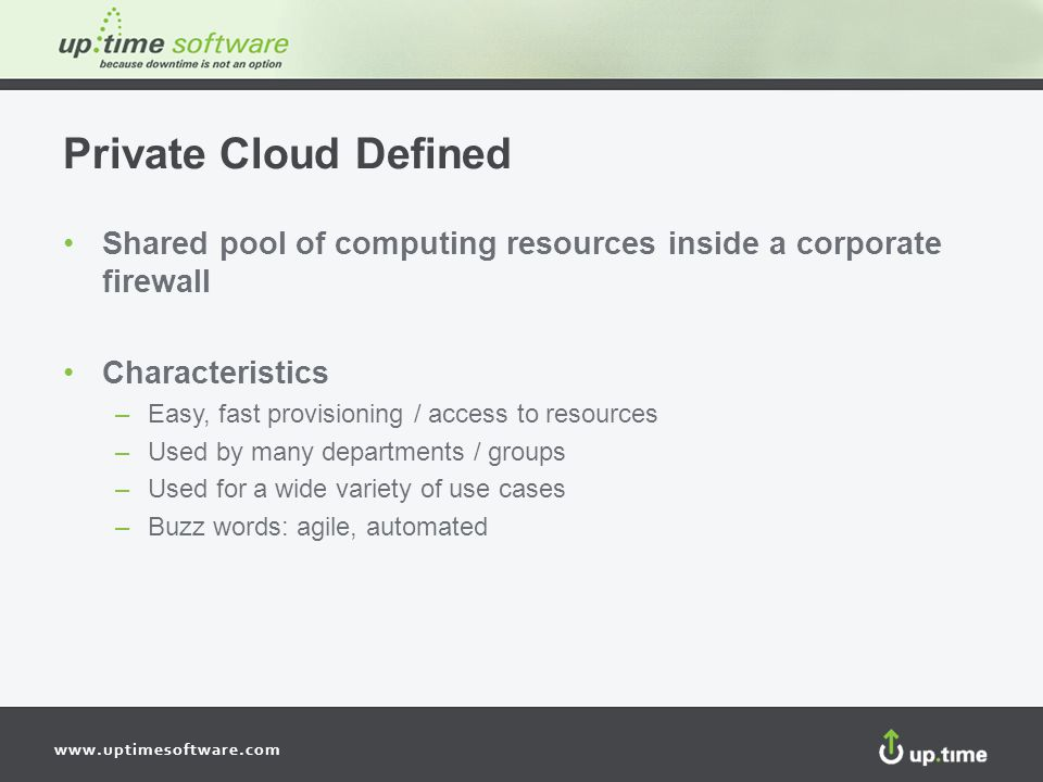 www.uptimesoftware.com Private Cloud Defined Shared pool of computing resources inside a corporate firewall Characteristics –Easy, fast provisioning / access to resources –Used by many departments / groups –Used for a wide variety of use cases –Buzz words: agile, automated