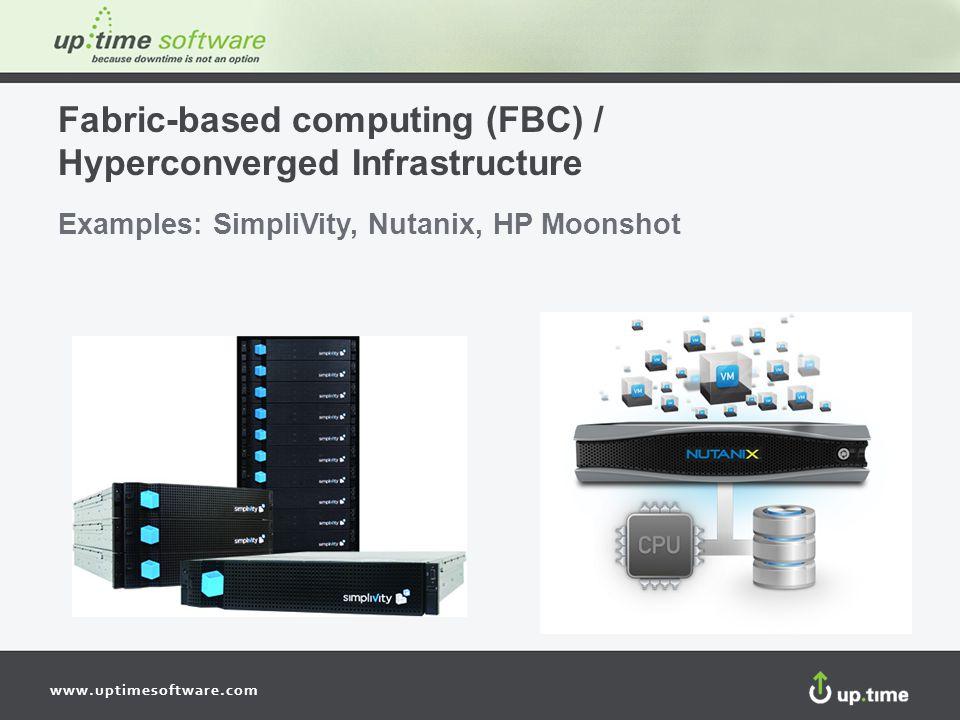 www.uptimesoftware.com Fabric-based computing (FBC) / Hyperconverged Infrastructure Examples: SimpliVity, Nutanix, HP Moonshot
