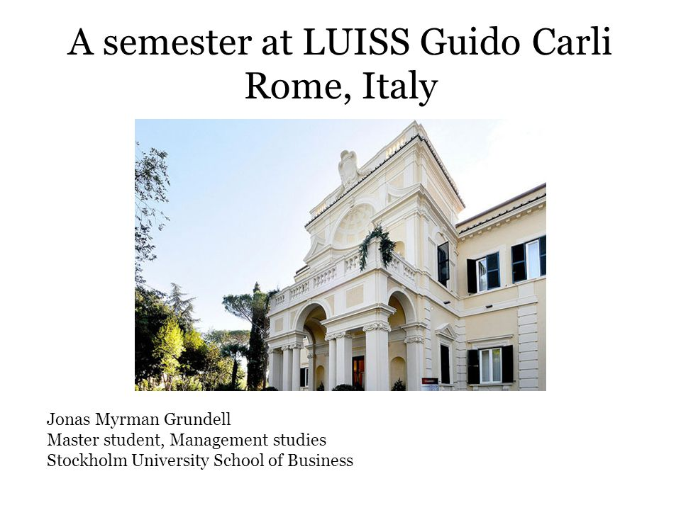 A semester at LUISS Guido Carli Rome, Italy Jonas Myrman Grundell Master student, Management studies Stockholm University School of Business