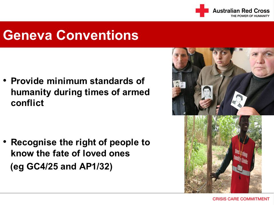 Provide minimum standards of humanity during times of armed conflict Recognise the right of people to know the fate of loved ones (eg GC4/25 and AP1/32) Geneva Conventions