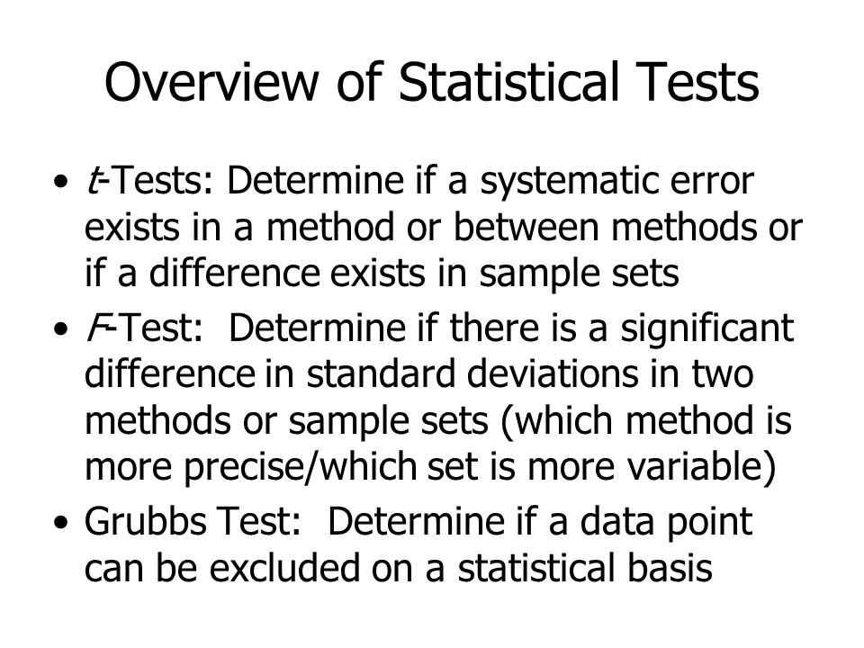 Overview of Statistical Tests t-Tests: Determine if a systematic error exists in a method or between methods or if a difference exists in sample sets