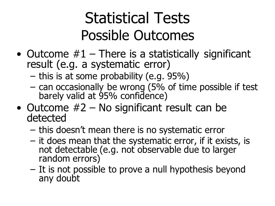 Statistical Tests Possible Outcomes Outcome #1 – There is a statistically significant result (e.g. a systematic error) –this is at some probability (e