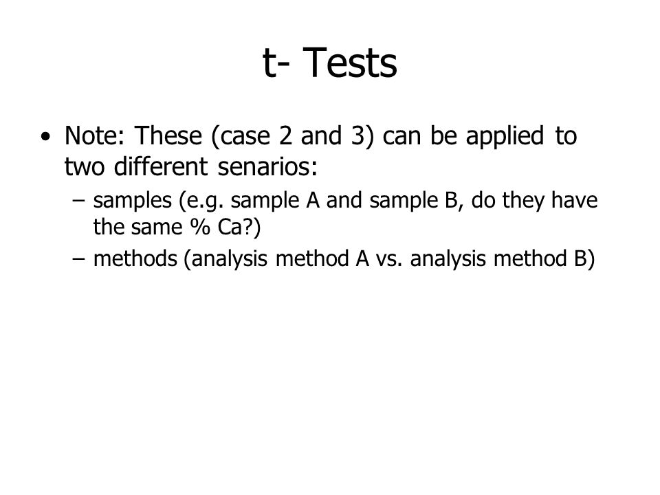 t- Tests Note: These (case 2 and 3) can be applied to two different senarios: –samples (e.g. sample A and sample B, do they have the same % Ca?) –meth