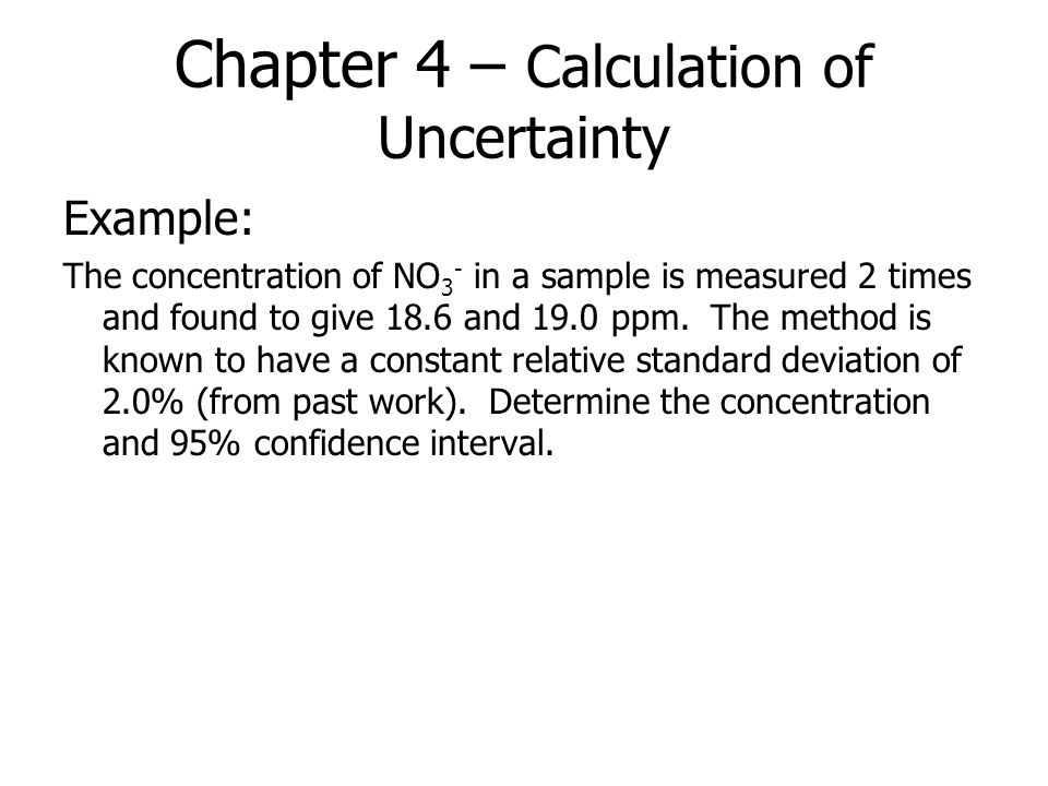 Chapter 4 – Calculation of Uncertainty Example: The concentration of NO 3 - in a sample is measured 2 times and found to give 18.6 and 19.0 ppm. The m