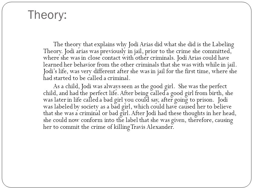 Theory: The theory that explains why Jodi Arias did what she did is the Labeling Theory. Jodi arias was previously in jail, prior to the crime she com