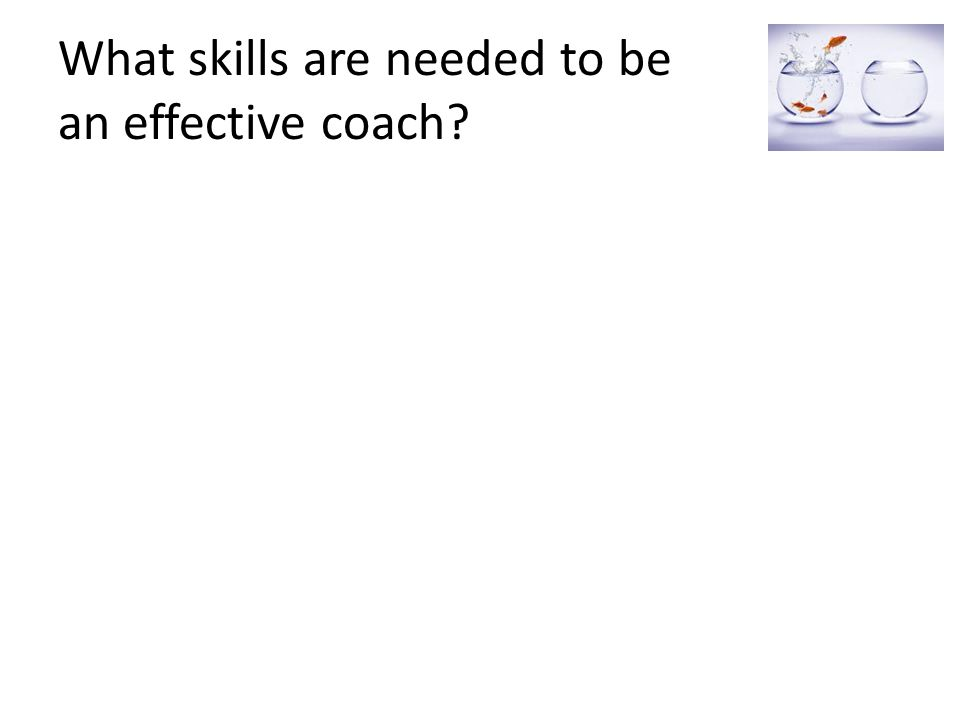 Some of the Qualities and Skills needed to be a successful Coach Ability to inspire and motivate A wide range of teaching strategies and approaches at their disposal Ability to listen well Ability to reassure and be non-judgemental Well developed observation skills High quality feedback Honesty and integrity Excellent questioning skills