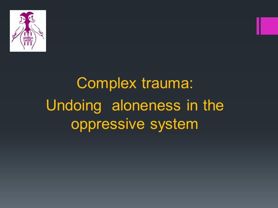 Complex trauma: Undoing aloneness in the oppressive system