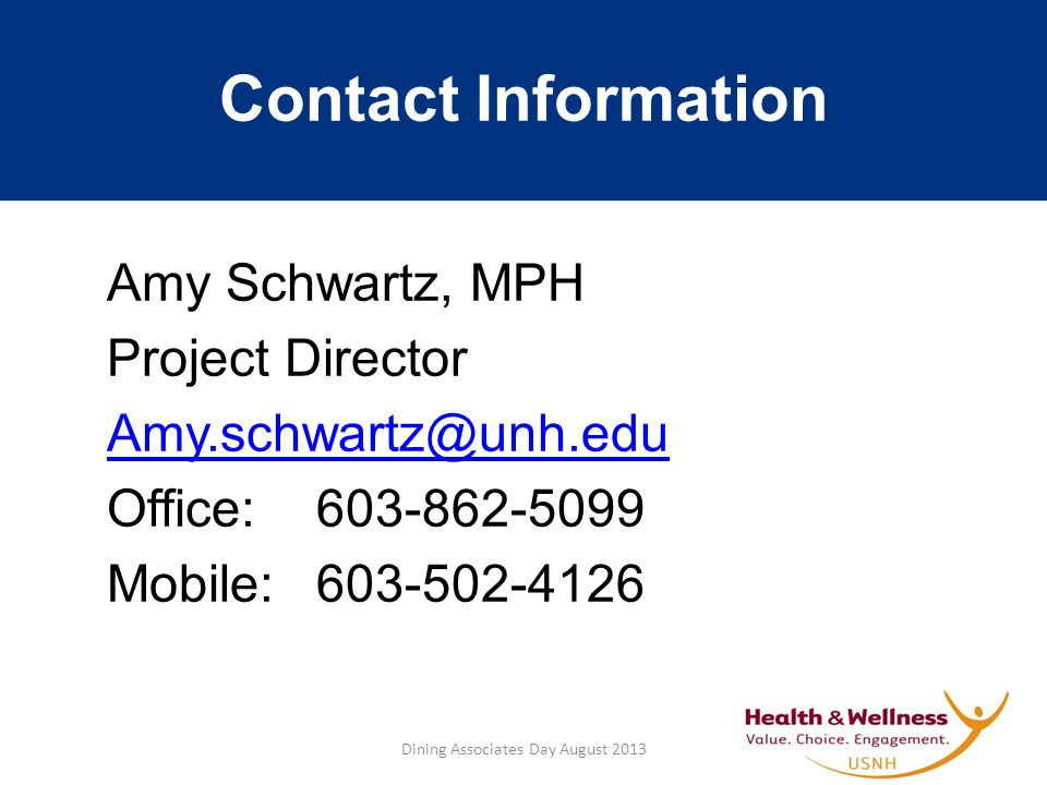 Contact Information Amy Schwartz, MPH Project Director Amy.schwartz@unh.edu Office:603-862-5099 Mobile:603-502-4126 Dining Associates Day August 2013