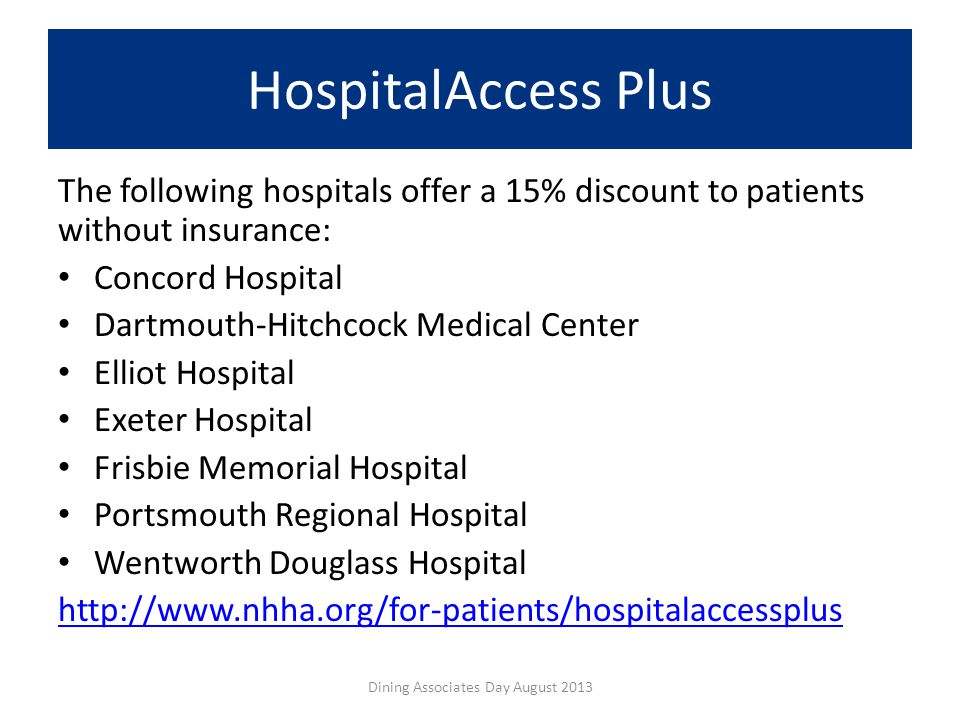 HospitalAccess Plus The following hospitals offer a 15% discount to patients without insurance: Concord Hospital Dartmouth-Hitchcock Medical Center Elliot Hospital Exeter Hospital Frisbie Memorial Hospital Portsmouth Regional Hospital Wentworth Douglass Hospital http://www.nhha.org/for-patients/hospitalaccessplus Dining Associates Day August 2013