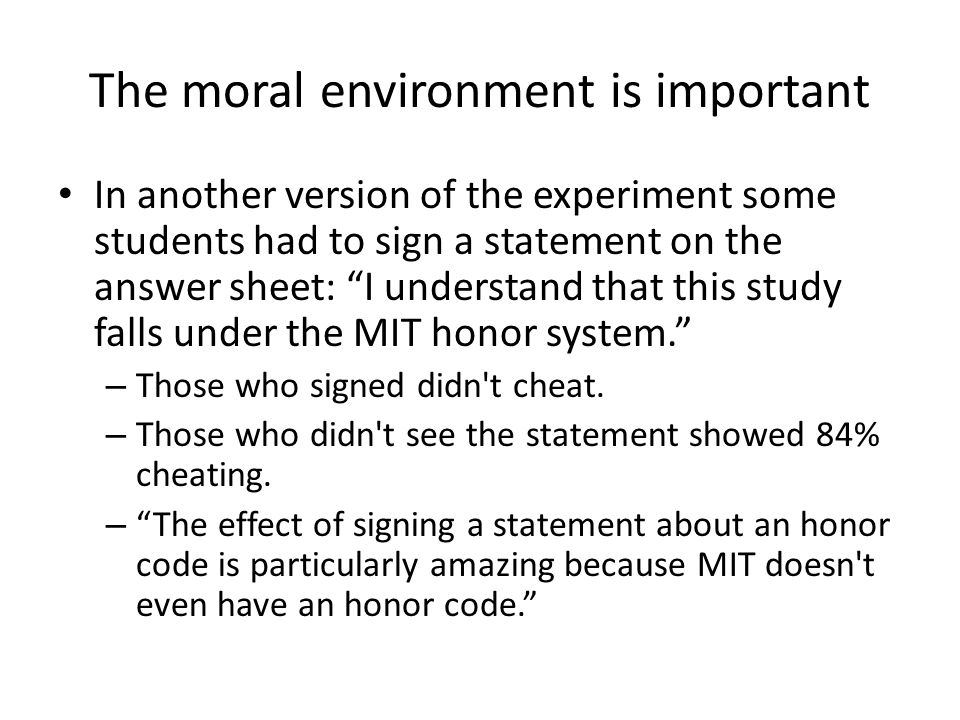 The moral environment is important In another version of the experiment some students had to sign a statement on the answer sheet: I understand that this study falls under the MIT honor system. – Those who signed didn t cheat.