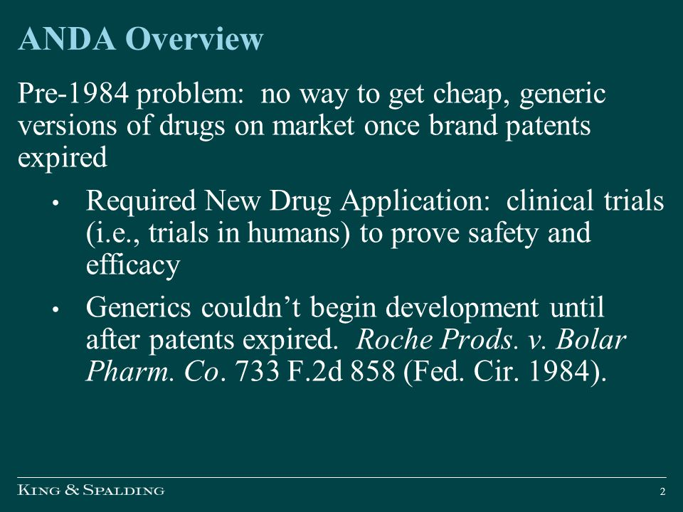 Hatch-Waxman Act (1984) Abbreviated New Drug Application ( ANDA ) ― No need for clinical trials proving safety, efficacy; applicant need only show o Same active ingredient o Same route of administration o Same indications, labeling o Bioequivalent to branded drug, i.e., behaves in equivalent way in the body 21 U.S.C.