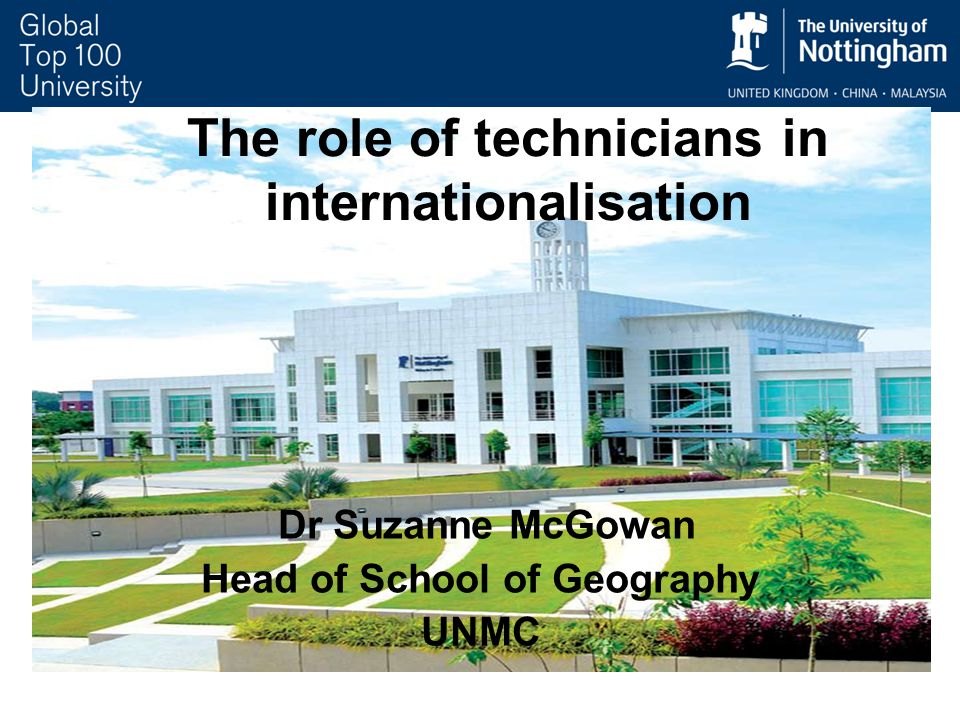 Dr Suzanne McGowan Head of School of Geography UNMC The role of technicians in internationalisation