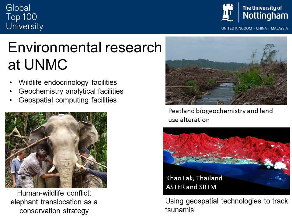 Environmental research at UNMC Human-wildlife conflict: elephant translocation as a conservation strategy Khao Lak, Thailand ASTER and SRTM Using geospatial technologies to track tsunamis Peatland biogeochemistry and land use alteration Wildlife endocrinology facilities Geochemistry analytical facilities Geospatial computing facilities