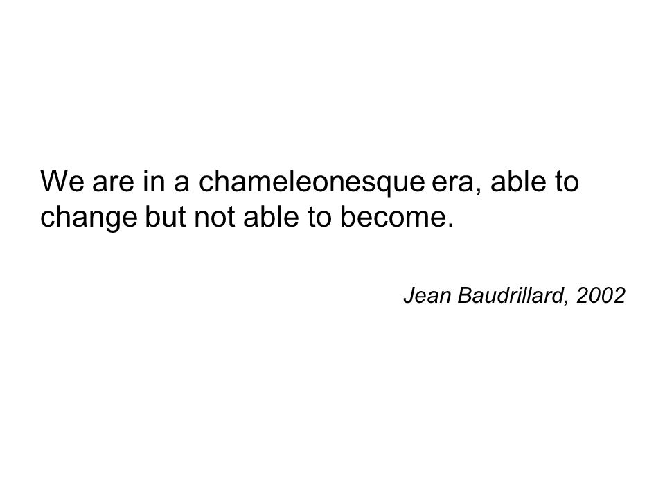 We are in a chameleonesque era, able to change but not able to become. Jean Baudrillard, 2002