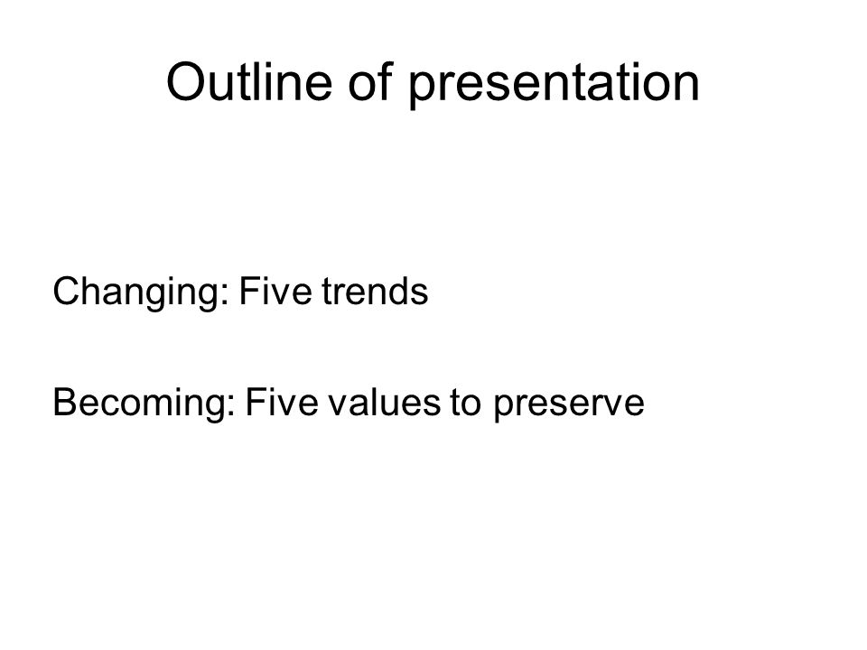 Outline of presentation Changing: Five trends Becoming: Five values to preserve