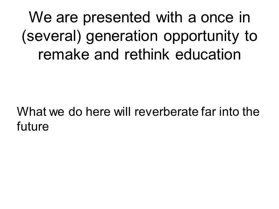 We are presented with a once in (several) generation opportunity to remake and rethink education What we do here will reverberate far into the future