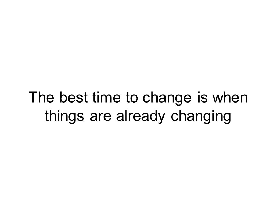 The best time to change is when things are already changing