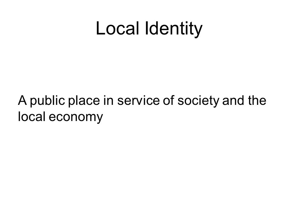 Local Identity A public place in service of society and the local economy