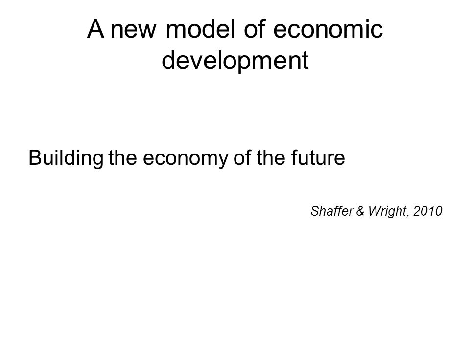 A new model of economic development Building the economy of the future Shaffer & Wright, 2010