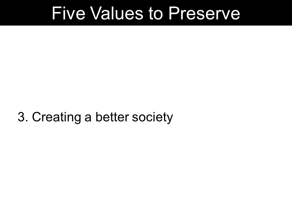 3. Creating a better society Five Values to Preserve