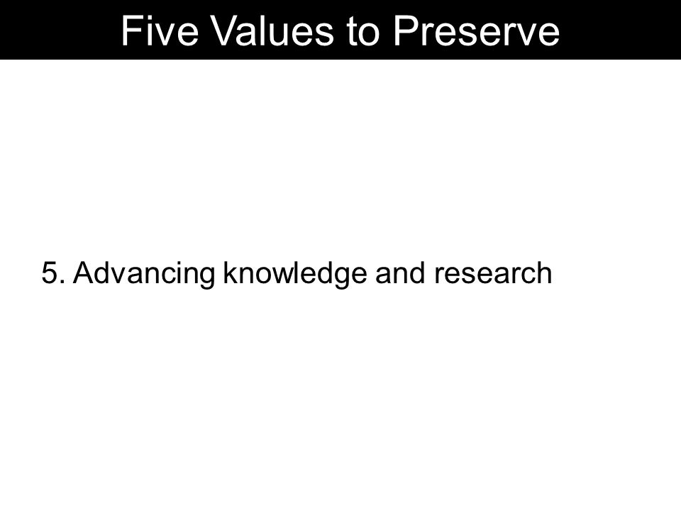 5. Advancing knowledge and research Five Values to Preserve