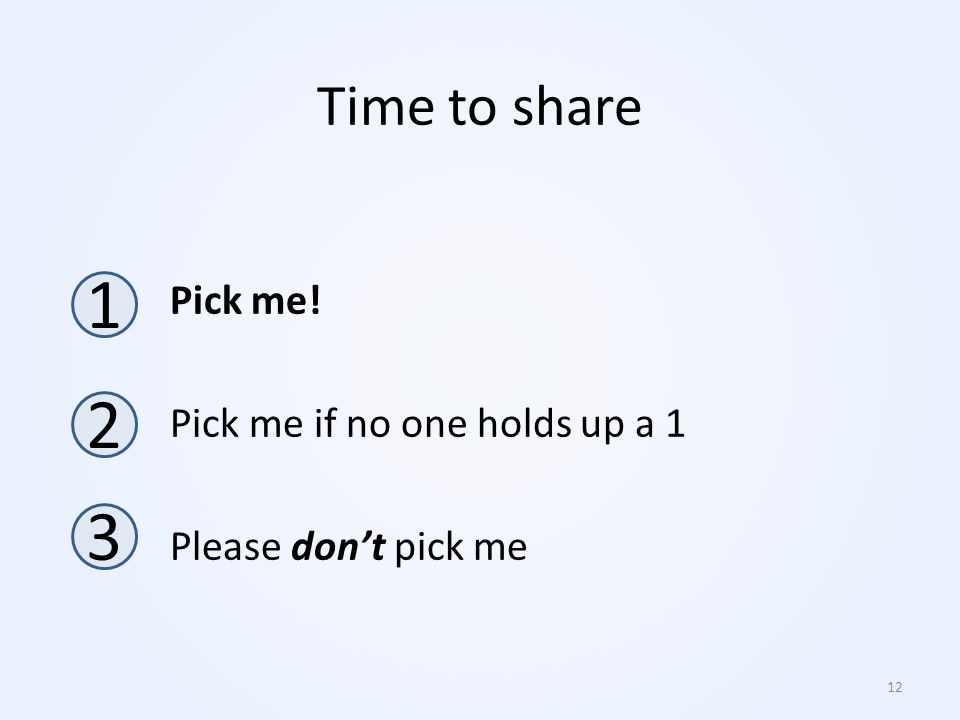 Pick me! Pick me if no one holds up a 1 Please don't pick me 1 2 3 12 Time to share