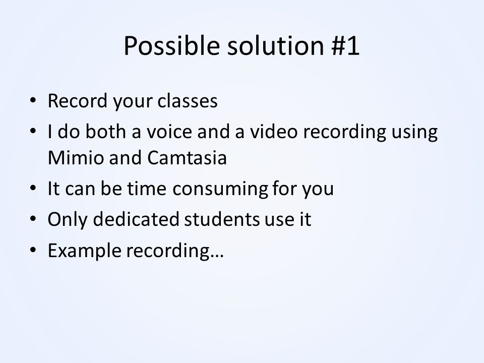 Possible solution #1 Record your classes I do both a voice and a video recording using Mimio and Camtasia It can be time consuming for you Only dedica