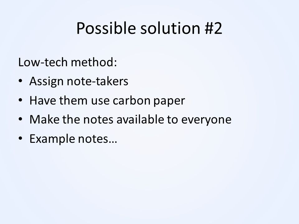 Possible solution #2 Low-tech method: Assign note-takers Have them use carbon paper Make the notes available to everyone Example notes…