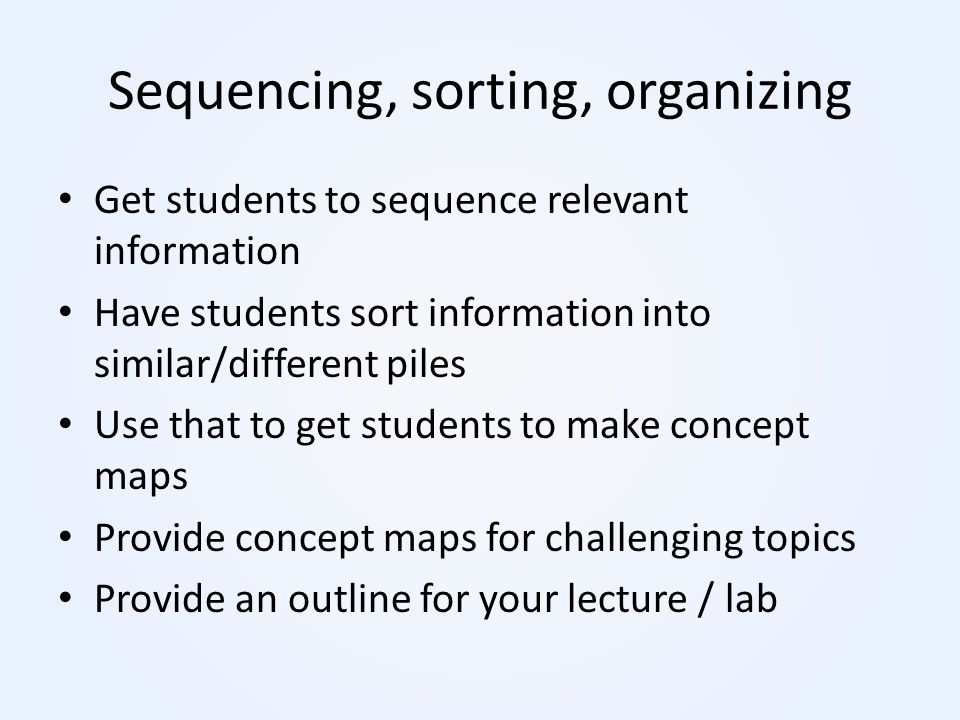 Sequencing, sorting, organizing Get students to sequence relevant information Have students sort information into similar/different piles Use that to
