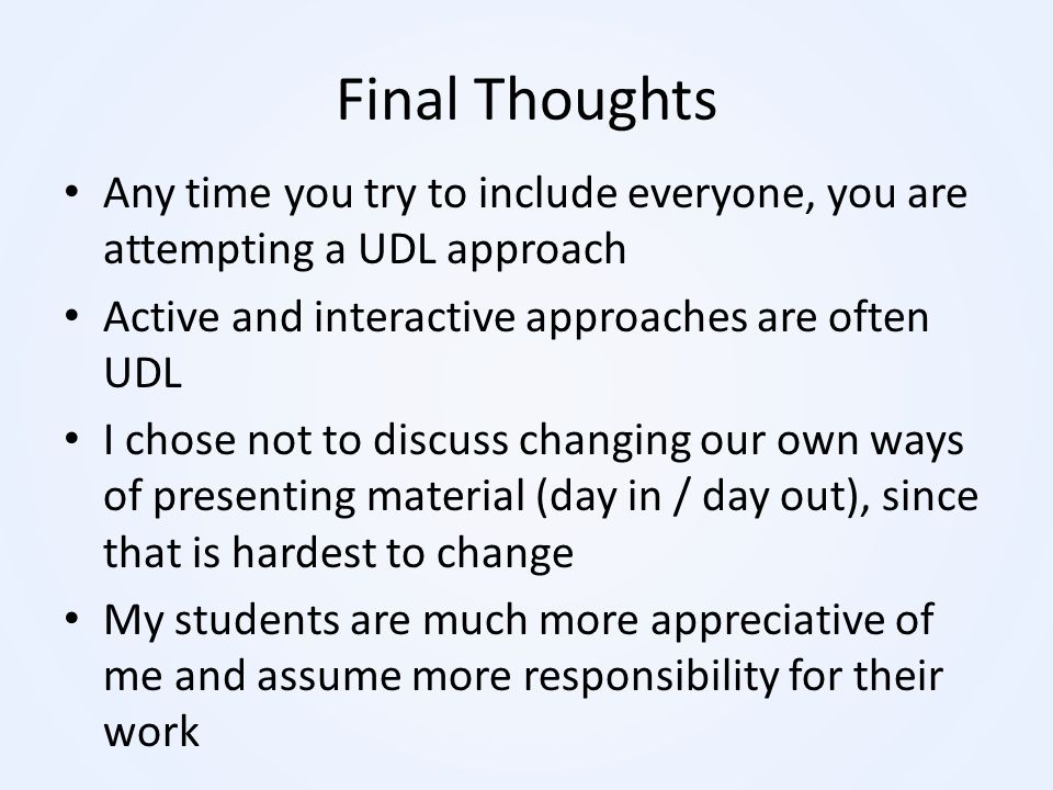 Final Thoughts Any time you try to include everyone, you are attempting a UDL approach Active and interactive approaches are often UDL I chose not to