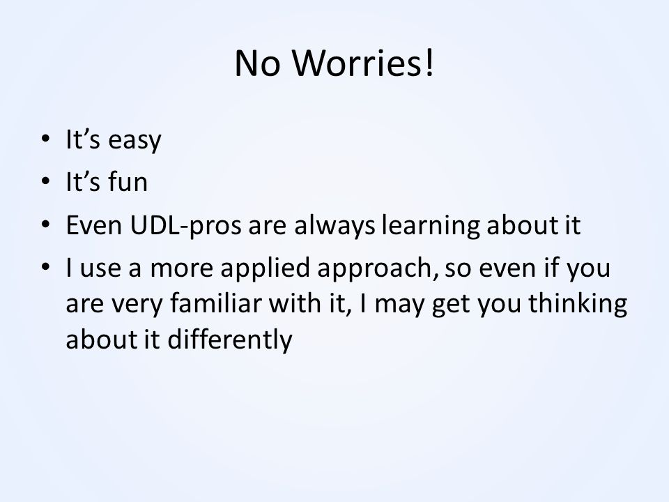 No Worries! It's easy It's fun Even UDL-pros are always learning about it I use a more applied approach, so even if you are very familiar with it, I m
