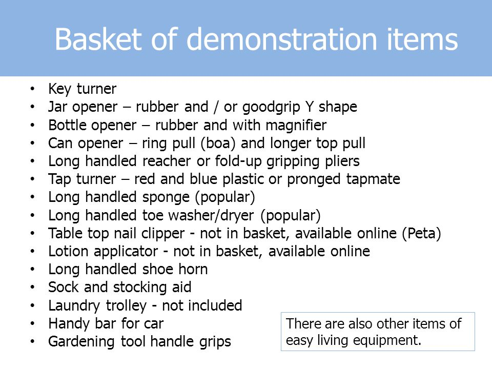 Basket of demonstration items Key turner Jar opener – rubber and / or goodgrip Y shape Bottle opener – rubber and with magnifier Can opener – ring pull (boa) and longer top pull Long handled reacher or fold-up gripping pliers Tap turner – red and blue plastic or pronged tapmate Long handled sponge (popular) Long handled toe washer/dryer (popular) Table top nail clipper - not in basket, available online (Peta) Lotion applicator - not in basket, available online Long handled shoe horn Sock and stocking aid Laundry trolley - not included Handy bar for car Gardening tool handle grips There are also other items of easy living equipment.