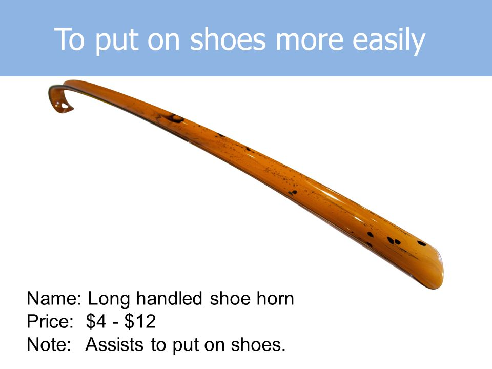 To put on shoes more easily Name: Long handled shoe horn Price: $4 - $12 Note: Assists to put on shoes.