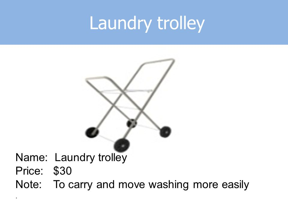 Laundry trolley Name: Laundry trolley Price: $30 Note: To carry and move washing more easily.