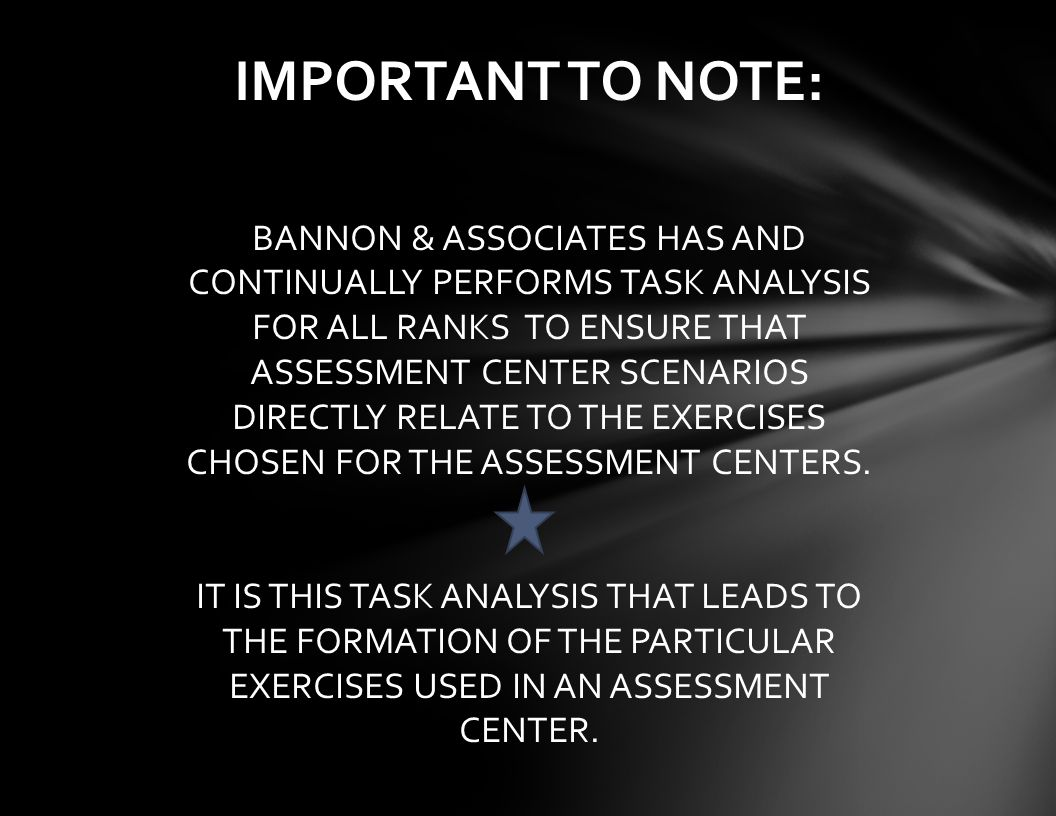 IMPORTANT TO NOTE: BANNON & ASSOCIATES HAS AND CONTINUALLY PERFORMS TASK ANALYSIS FOR ALL RANKS TO ENSURE THAT ASSESSMENT CENTER SCENARIOS DIRECTLY RELATE TO THE EXERCISES CHOSEN FOR THE ASSESSMENT CENTERS.